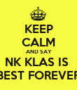 KEEP CALM AND SAY NK KLAS IS  BEST FOREVER - Personalised Poster large