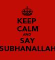 KEEP  CALM AND  SAY SUBHANALLAH - Personalised Poster large