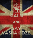 KEEP CALM AND SAY VASHAKIDZE  - Personalised Poster large
