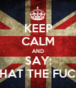KEEP CALM AND SAY: WHAT THE FUCK? - Personalised Poster large