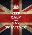 """KEEP CALM AND SAY """"WHATEVER"""" - Personalised Poster large"""
