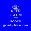 KEEP CALM AND score goals like me - Personalised Poster large
