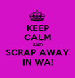 KEEP CALM AND SCRAP AWAY IN WA! - Personalised Poster large