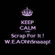 KEEP CALM AND Scrap For It ! W.E.AOhhSnaaap! - Personalised Poster large