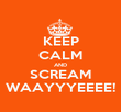 KEEP CALM AND SCREAM WAAYYYEEEE! - Personalised Poster large