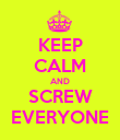 KEEP CALM AND SCREW EVERYONE - Personalised Poster large