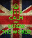 KEEP CALM AND SCREW THE WORLD - Personalised Poster large