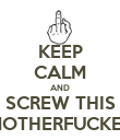 KEEP CALM AND SCREW THIS MOTHERFUCKER - Personalised Poster large