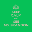 KEEP CALM AND SEE MS. BRANDON - Personalised Poster large