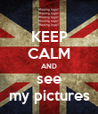 KEEP CALM AND see my pictures - Personalised Poster large