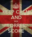 KEEP CALM AND SEE TORRES SCORE - Personalised Poster large