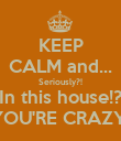 KEEP CALM and... Seriously?! In this house!? YOU'RE CRAZY! - Personalised Poster large