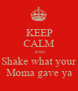 KEEP CALM AND Shake what your Moma gave ya - Personalised Poster large