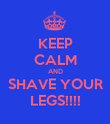 KEEP CALM AND SHAVE YOUR LEGS!!!! - Personalised Poster large