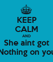 KEEP CALM AND She aint got Nothing on you - Personalised Poster large