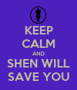 KEEP CALM AND SHEN WILL SAVE YOU - Personalised Poster large