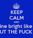 "KEEP CALM AND ""Shine bright like a -""  SHUT THE FUCK UP. - Personalised Poster large"
