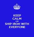 KEEP CALM AND SHIP IROH WITH EVERYONE - Personalised Poster small
