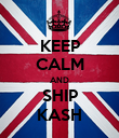 KEEP CALM AND SHIP KASH - Personalised Poster large