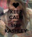 KEEP CALM AND SHIP KASHLEY - Personalised Poster large