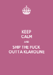 KEEP CALM AND SHIP THE FUCK  OUTTA KLAROLINE - Personalised Poster large