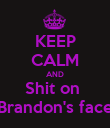 KEEP CALM AND Shit on  Brandon's face - Personalised Poster large