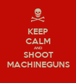 KEEP CALM AND SHOOT MACHINEGUNS - Personalised Poster large