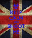 KEEP CALM AND SHOOT ME - Personalised Poster large