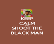 KEEP CALM AND SHOOT THE BLACK MAN - Personalised Poster large