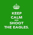 KEEP CALM AND SHOOT THE EAGLES. - Personalised Poster large
