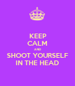 KEEP CALM AND SHOOT YOURSELF IN THE HEAD - Personalised Poster large