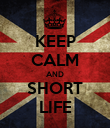 KEEP CALM AND SHORT LIFE - Personalised Poster large