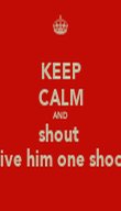 KEEP CALM AND shout  give him one shock - Personalised Poster large