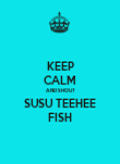 KEEP CALM AND SHOUT SUSU TEEHEE FISH - Personalised Poster large