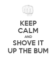 KEEP CALM AND SHOVE IT UP THE BUM - Personalised Poster large