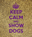KEEP CALM AND SHOW DOGS - Personalised Poster large