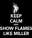 KEEP CALM AND SHOW FLAMES LIKE MILLER - Personalised Poster large