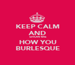 KEEP CALM AND SHOW ME HOW YOU BURLESQUE - Personalised Poster large