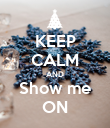 KEEP CALM AND Show me ON - Personalised Poster large