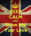 KEEP CALM AND Show Me Your Love - Personalised Poster large
