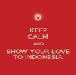 KEEP CALM AND SHOW YOUR LOVE TO INDONESIA - Personalised Poster large