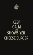 KEEP CALM AND SHOWS YER  CHEESE BURGER  - Personalised Poster large