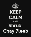 KEEP CALM AND Shrub  Chay 7leeb - Personalised Poster large