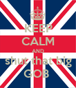 KEEP CALM AND shut that big GOB  - Personalised Poster large