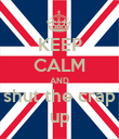KEEP CALM AND shut the crap up - Personalised Poster small