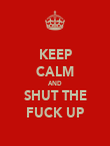 KEEP CALM AND SHUT THE FUCK UP - Personalised Poster large