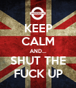 KEEP CALM AND... SHUT THE FUCK UP - Personalised Poster large