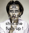 KEEP CALM AND shut the  fuck up ! - Personalised Poster large