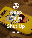 Keep Calm And Shut Up =.= - Personalised Poster large