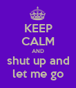 KEEP CALM AND shut up and let me go - Personalised Poster large